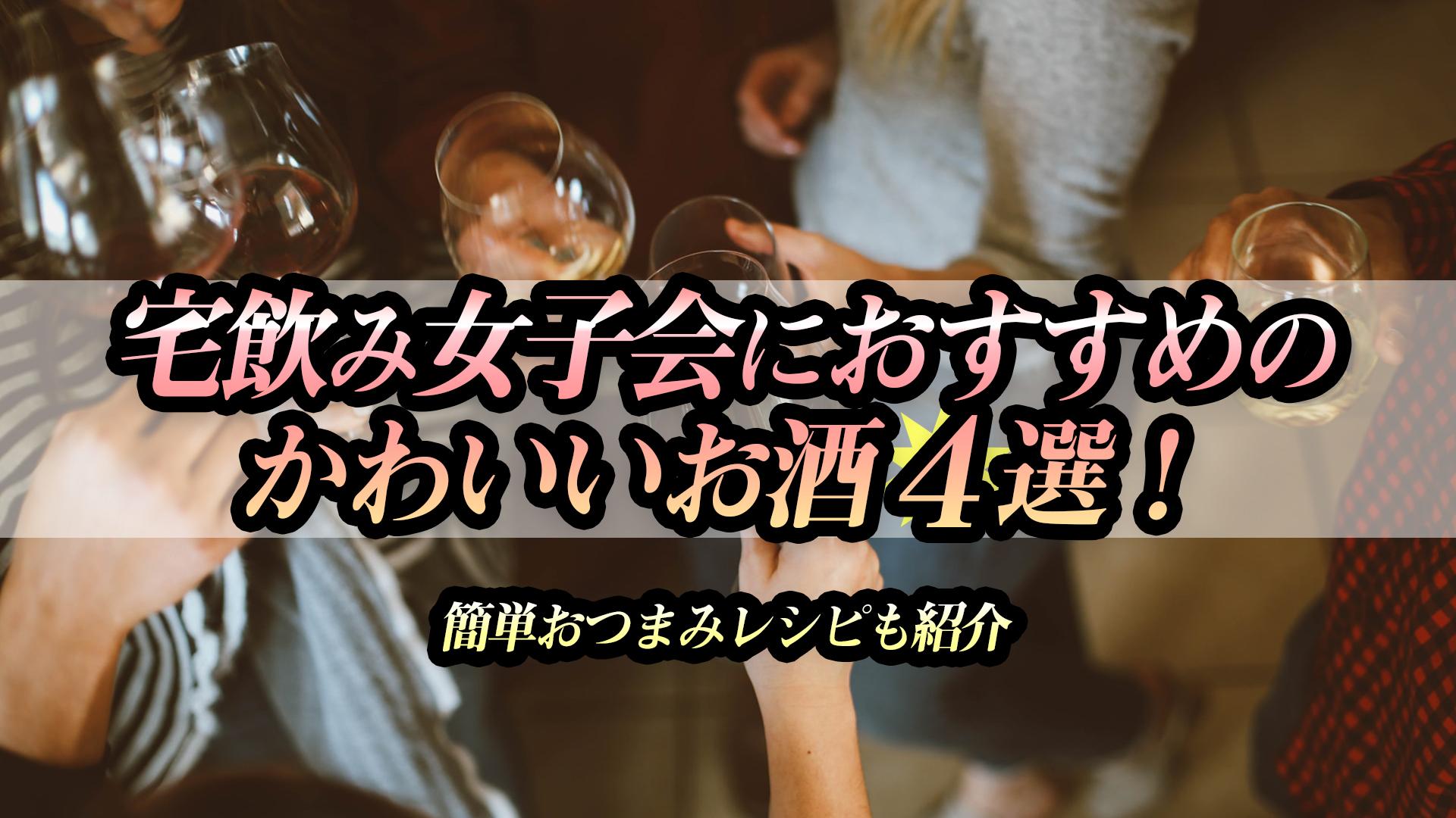 宅飲み女子会におすすめのかわいいお酒4選!簡単おつまみレシピも紹介