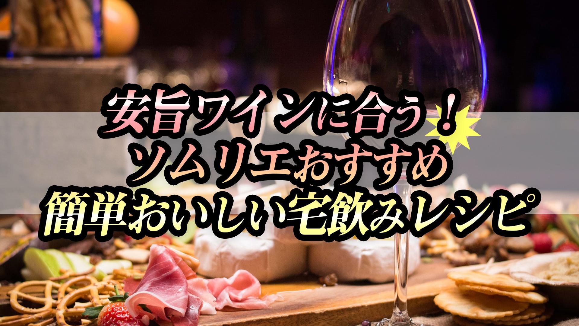 安旨ワインに合う!ソムリエおすすめ、簡単おいしい宅飲みレシピ