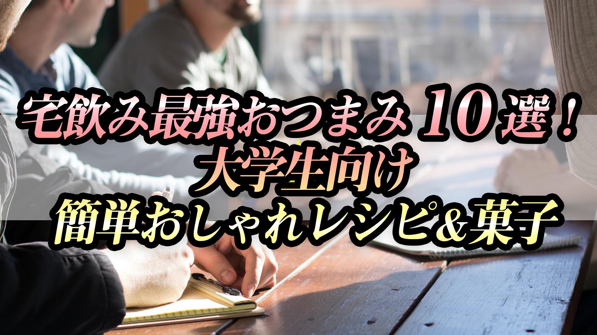 宅飲み最強おつまみ10選!大学生向け簡単おしゃれレシピ&菓子