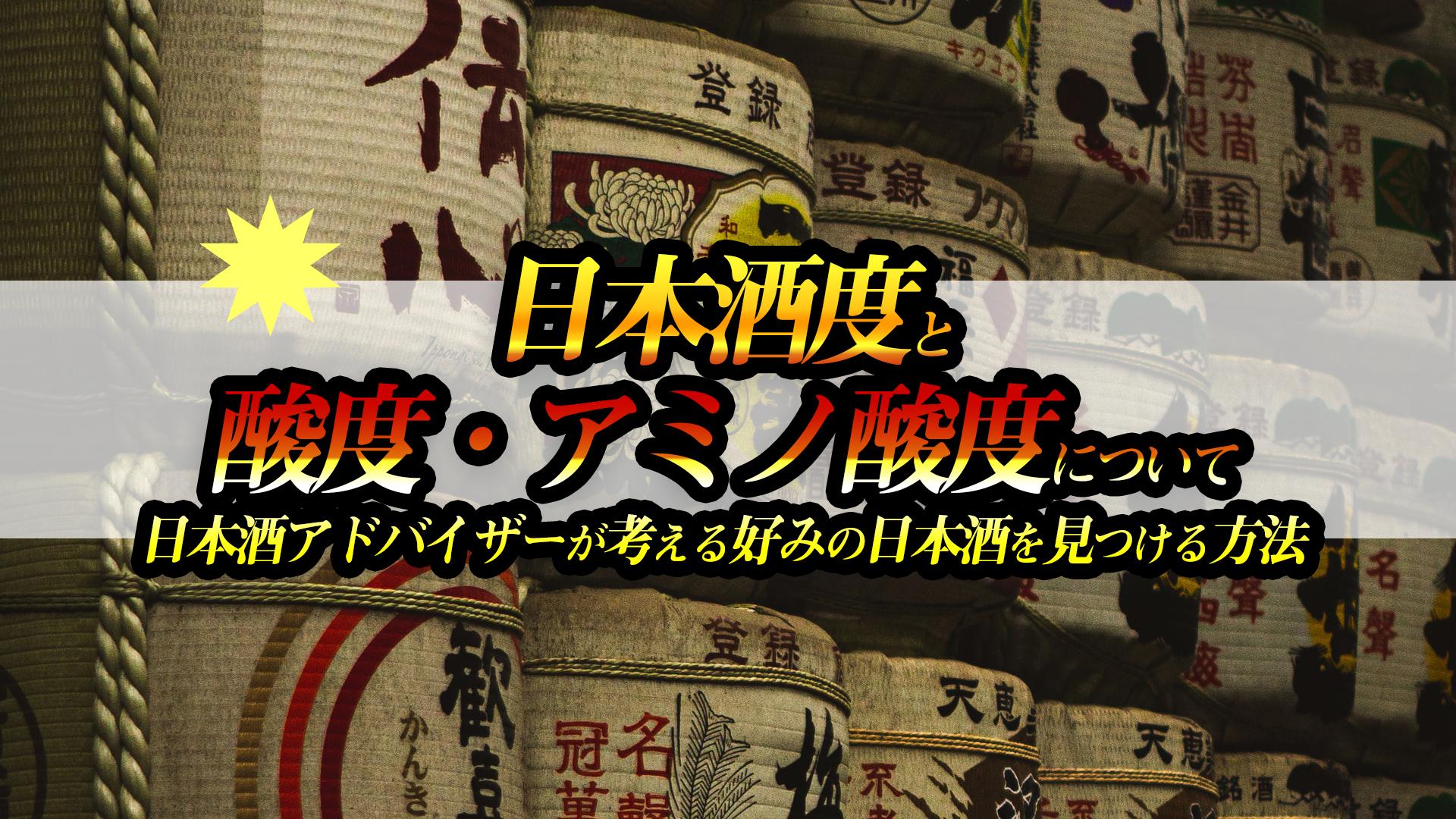 日本酒度と酸度・アミノ酸度について 日本酒アドバイザーが考える好みの日本酒を見つける方法