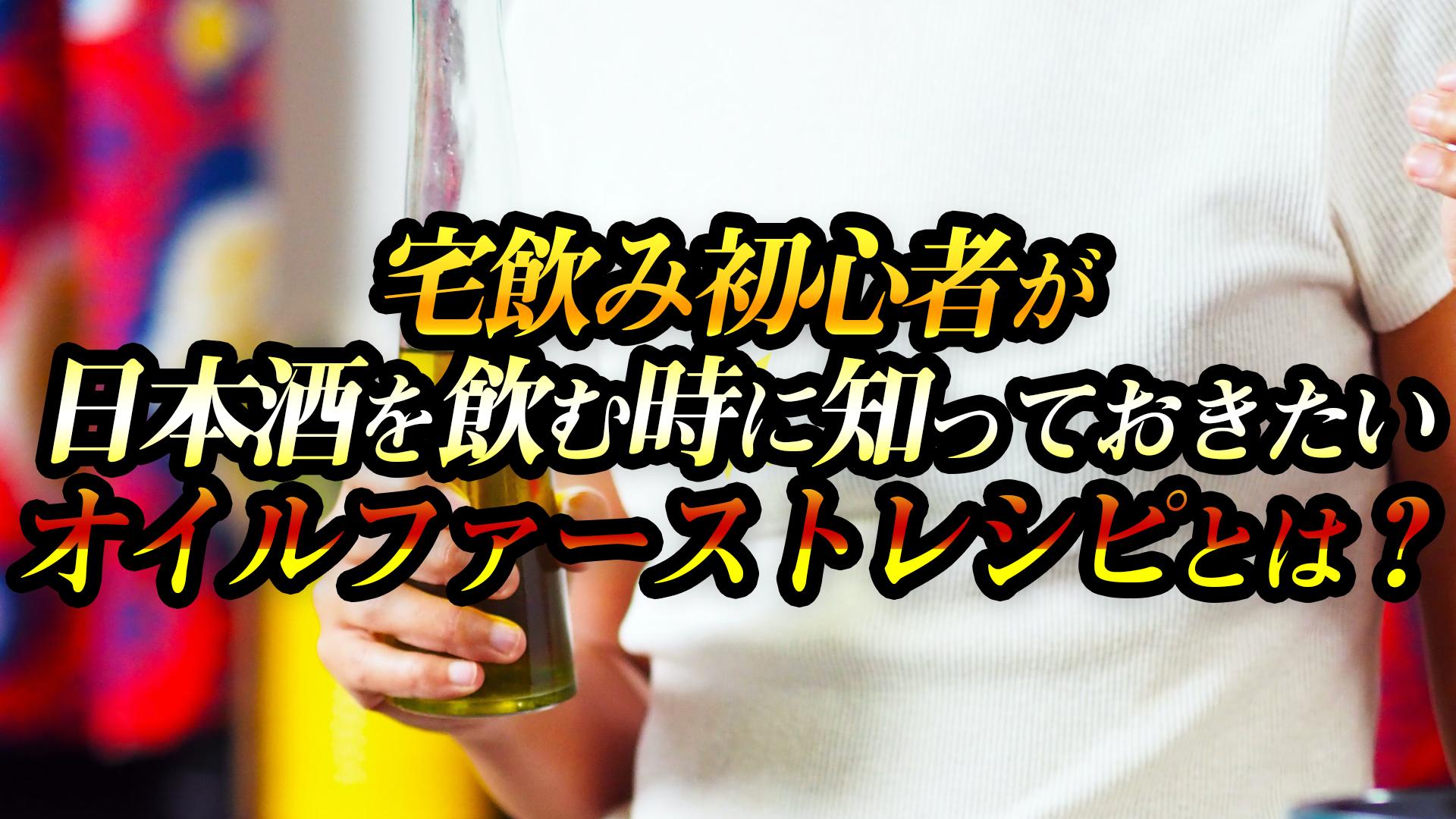 宅飲み初心者が日本酒を飲む時に知っておきたいオイルファーストレシピとは