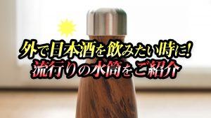 外で日本酒を飲みたい時に!流行りの水筒をご紹介